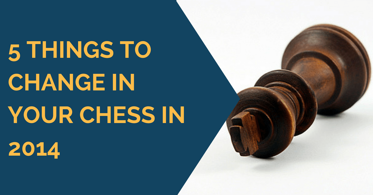 5 Things to Change in Your Chess in 2014
