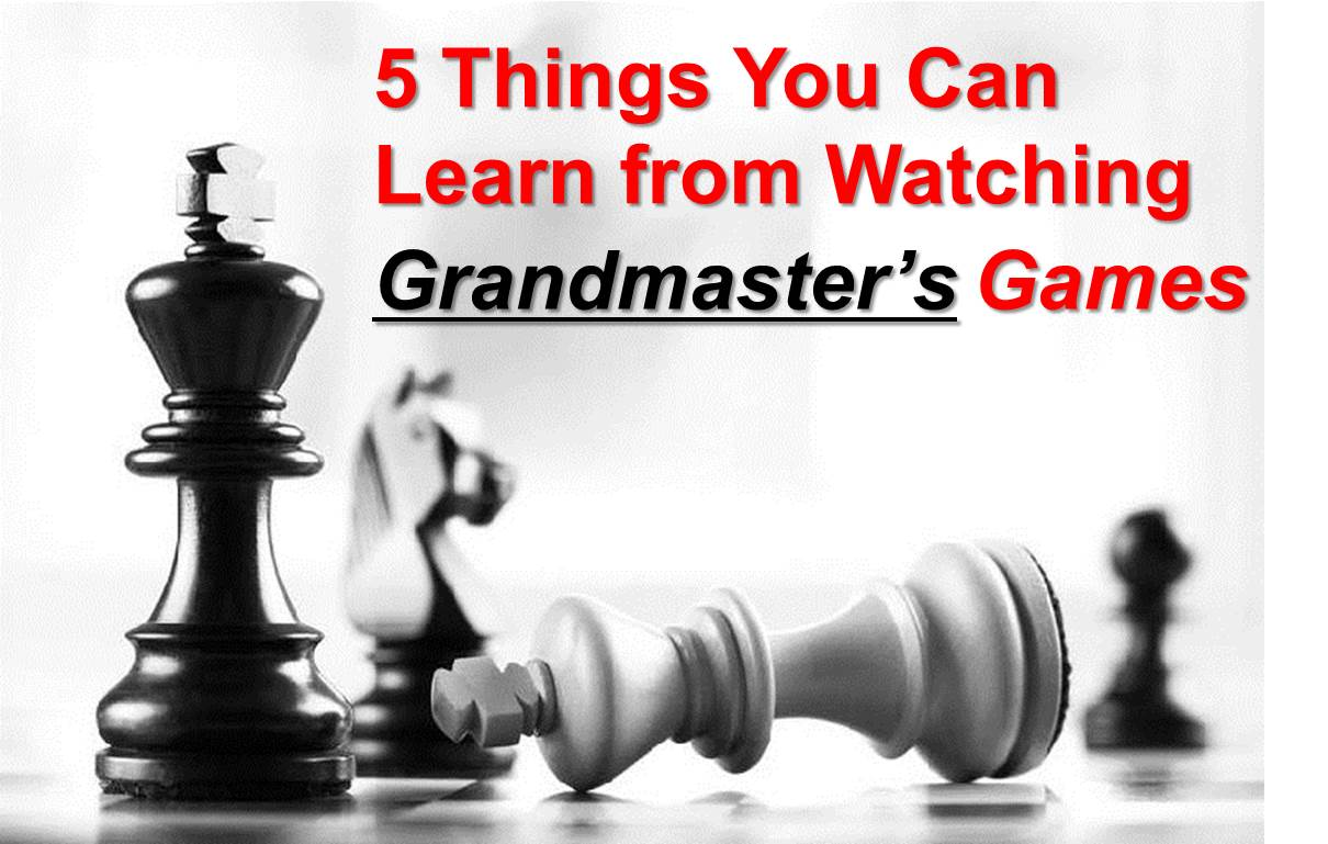5 Things You Can Learn from Watching Grandmaster's Games