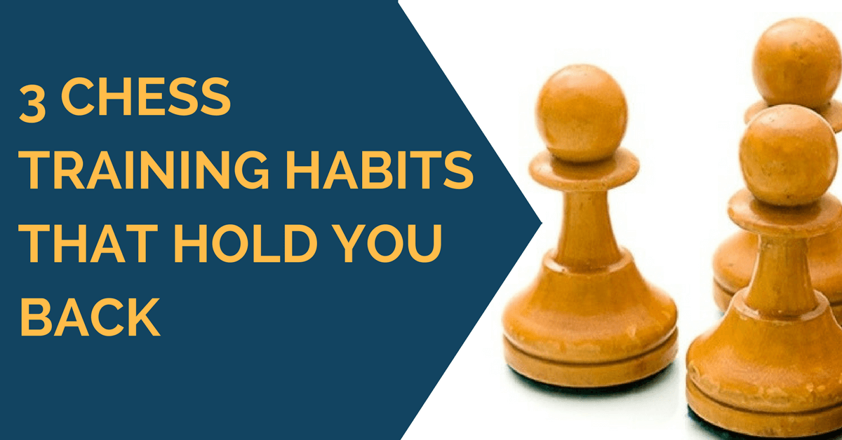 3 Chess Training Habits That Hold You Back