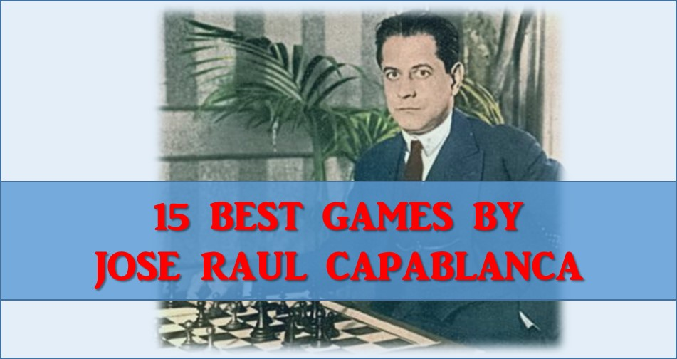 15 Best Chess Games by Jose Raul Capablanca