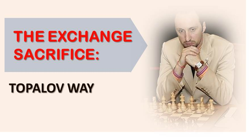 The Exchange Sacrifice: Topalov Way
