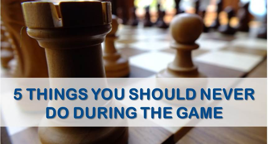 5 Things You Should Never Do During Chess Game
