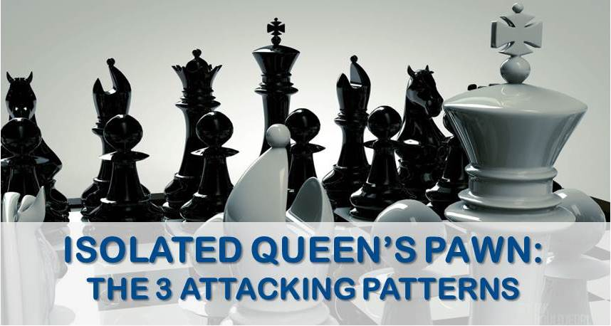 Isolated Queen's Pawn: The 3 Attacking Patterns