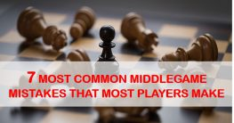 7 Most Common Middlegame Mistakes That Most Players Make