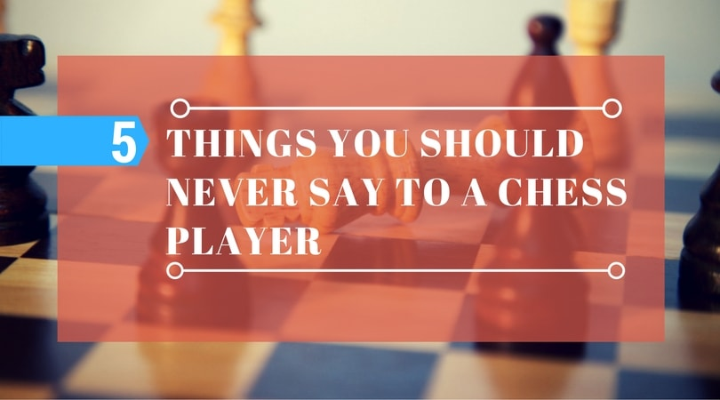 5-thing-never-say-to-chess