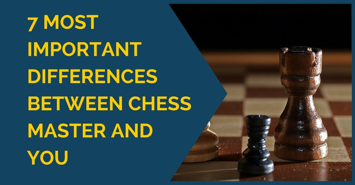 7 Most Important Differences between Chess Master and You