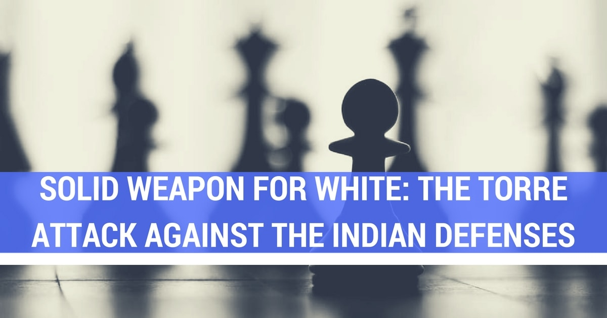 Solid Weapon for White: The Torre Attack Against the Indian Defenses