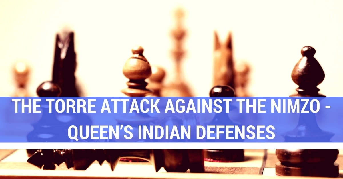 The Torre Attack Against the Nimzo – Queen's Indian Defenses