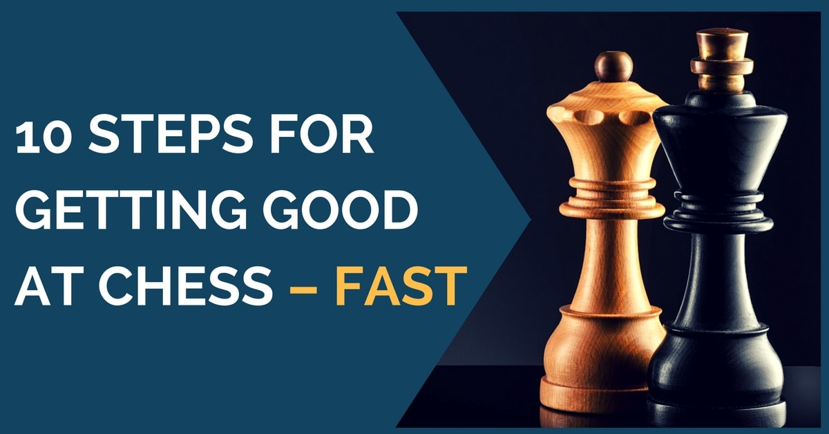 10 Steps for Getting Good at Chess – Fast