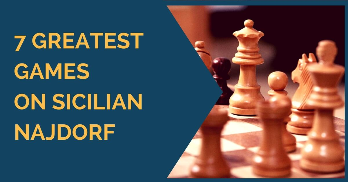 7 Greatest Games on Sicilian Najdorf