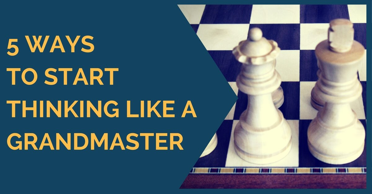 5 Ways to Start Thinking Like a Grandmaster