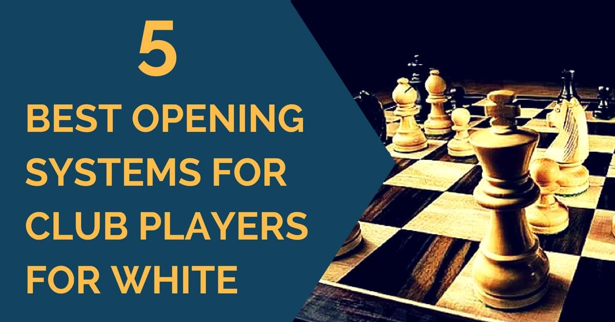 5 Best Opening Systems for Club Players for White