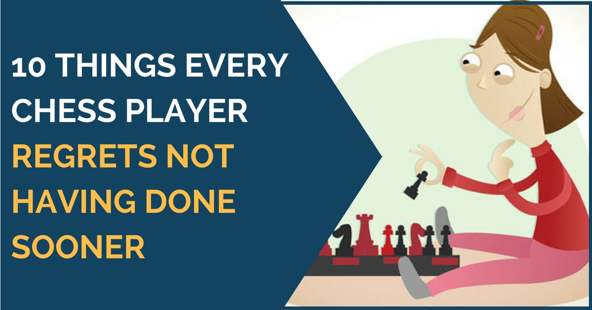 10 Things Every Chess Player Regrets Not Having Done Sooner