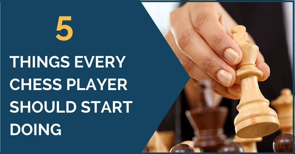 5 Things Every Chess Player Should Start Doing
