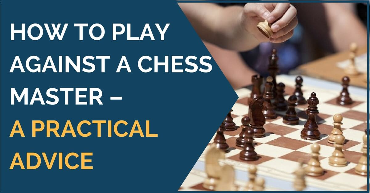How to Play Against a Chess Master – A Practical Advice