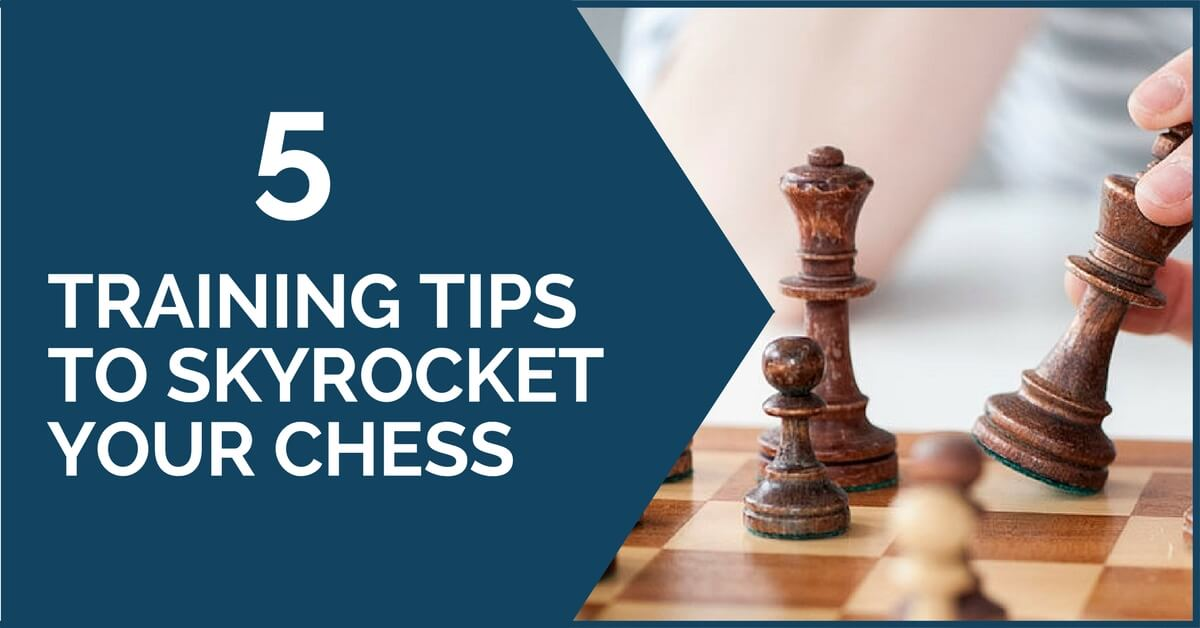 5 Training Tips to Skyrocket Your Chess