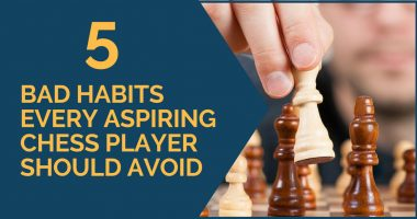 5 Bad Habits Every Aspiring Chess Player Should Avoid
