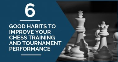 6 Good Habits to Improve Your Chess Training and Tournament Performance