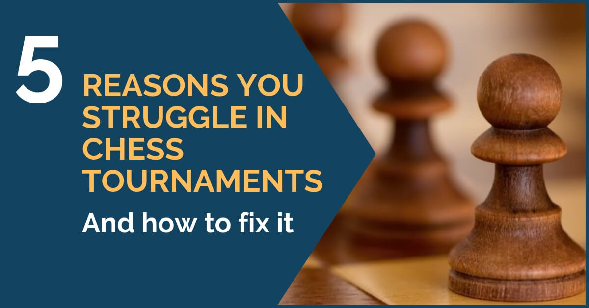 5 Reasons You Struggle in Chess Tournaments [and how to fix it]