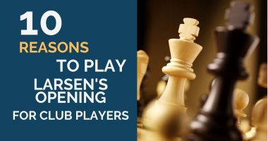 10 Reasons Why Every Club Player Should Consider 1.b3 Larsen's Opening